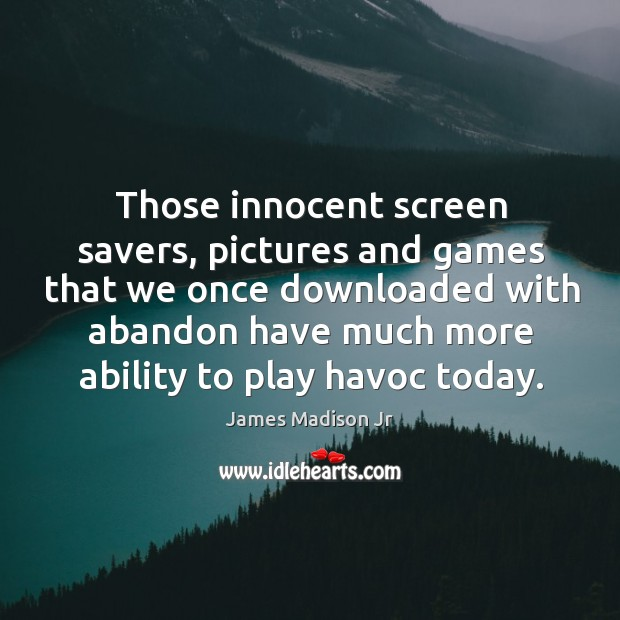Those innocent screen savers, pictures and games that we once downloaded James Madison Jr Picture Quote