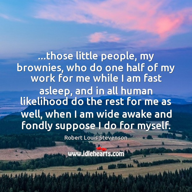 …those little people, my brownies, who do one half of my work Robert Louis Stevenson Picture Quote