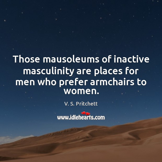 Image, Those mausoleums of inactive masculinity are places for men who prefer armchairs to women.