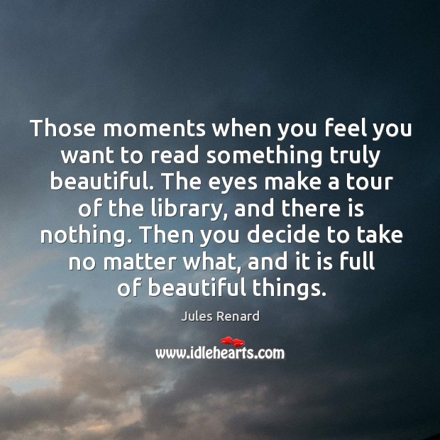 Those moments when you feel you want to read something truly beautiful. Jules Renard Picture Quote