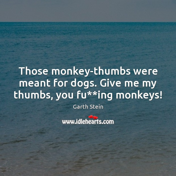 Those monkey-thumbs were meant for dogs. Give me my thumbs, you fu**ing monkeys! Garth Stein Picture Quote
