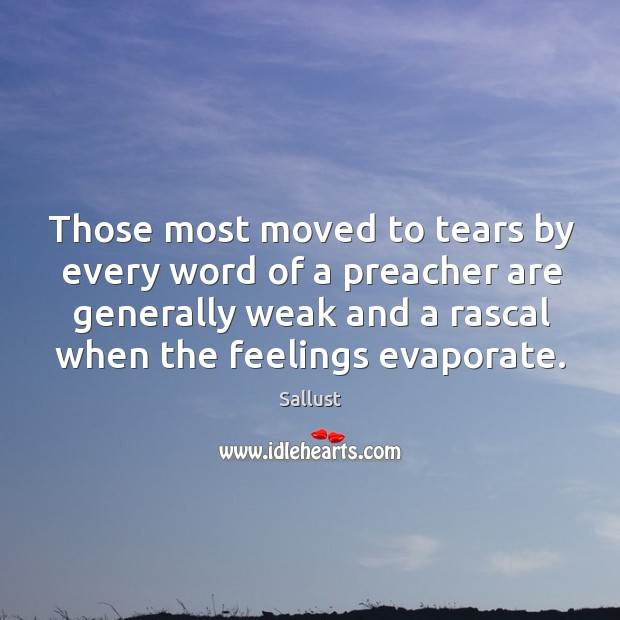 Those most moved to tears by every word of a preacher are generally weak and a rascal when the feelings evaporate. Image