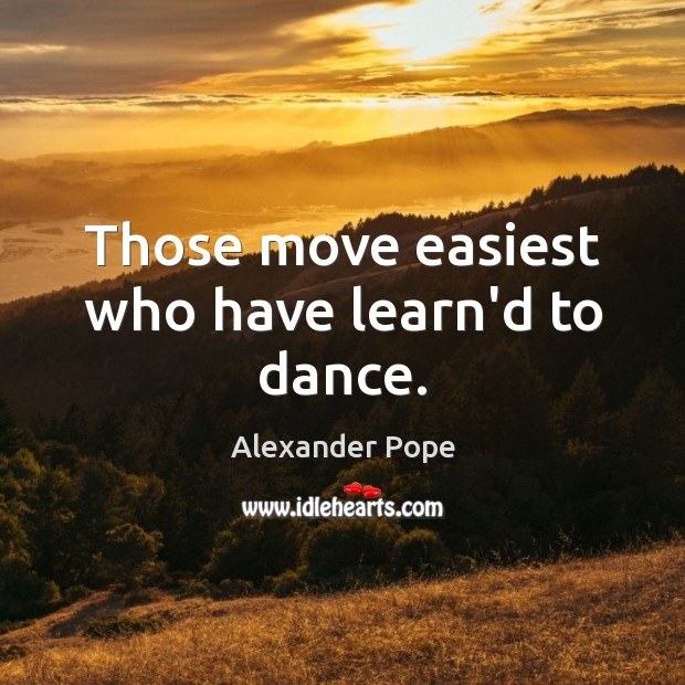 Those move easiest who have learn'd to dance. Image