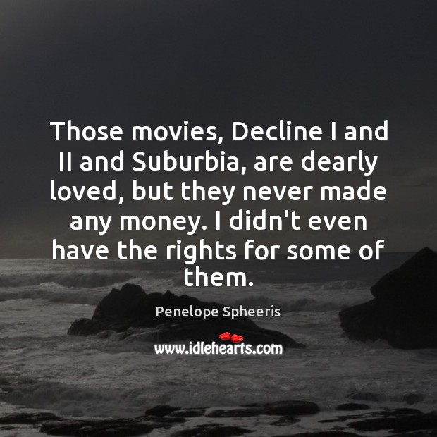 Those movies, Decline I and II and Suburbia, are dearly loved, but Penelope Spheeris Picture Quote