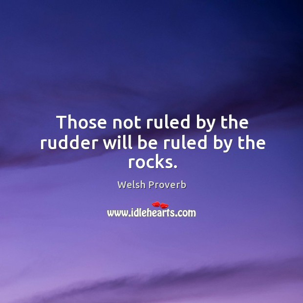 Those not ruled by the rudder will be ruled by the rocks. Welsh Proverbs Image