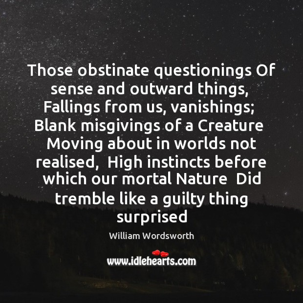 Those obstinate questionings Of sense and outward things,  Fallings from us, vanishings; William Wordsworth Picture Quote
