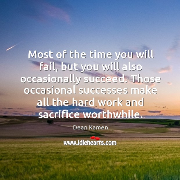 Those occasional successes make all the hard work and sacrifice worthwhile. Dean Kamen Picture Quote