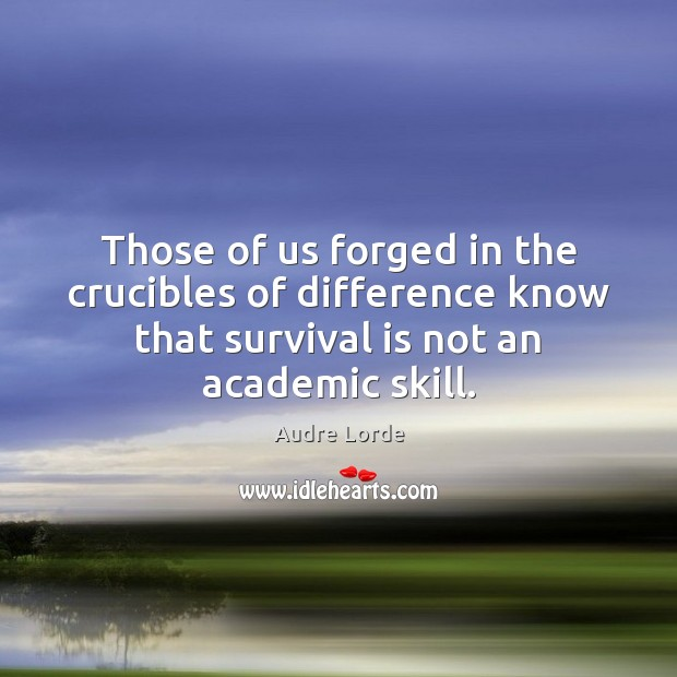 Those of us forged in the crucibles of difference know that survival Audre Lorde Picture Quote