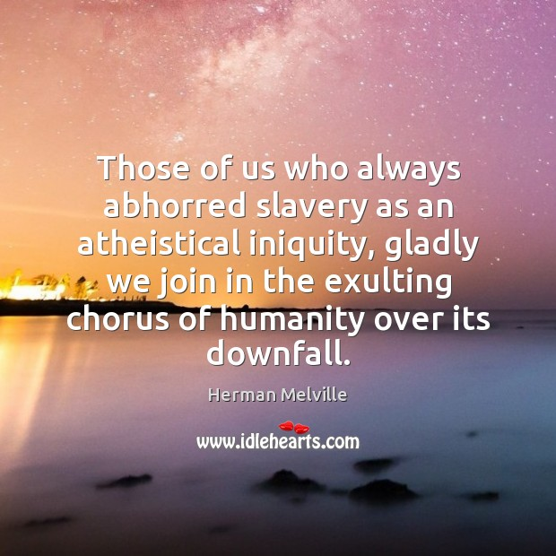 Those of us who always abhorred slavery as an atheistical iniquity, gladly Herman Melville Picture Quote
