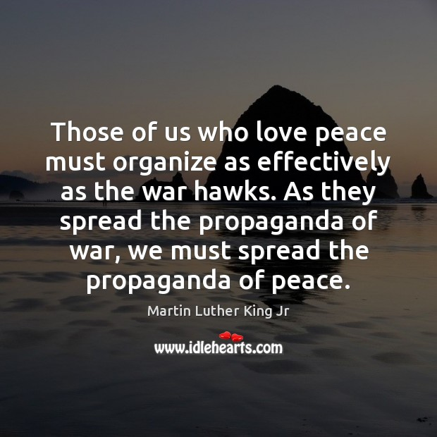 Those of us who love peace must organize as effectively as the Martin Luther King Jr Picture Quote