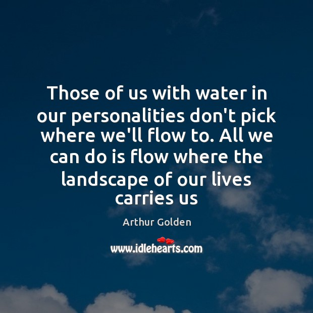 Those of us with water in our personalities don't pick where we'll Arthur Golden Picture Quote