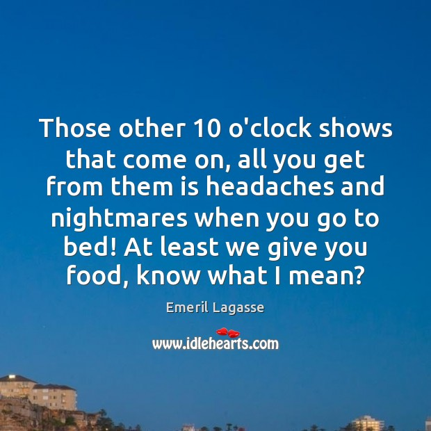 Those other 10 o'clock shows that come on, all you get from them Emeril Lagasse Picture Quote