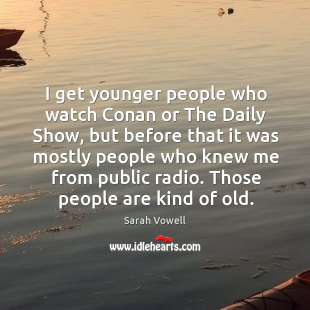 Those people are kind of old. Sarah Vowell Picture Quote