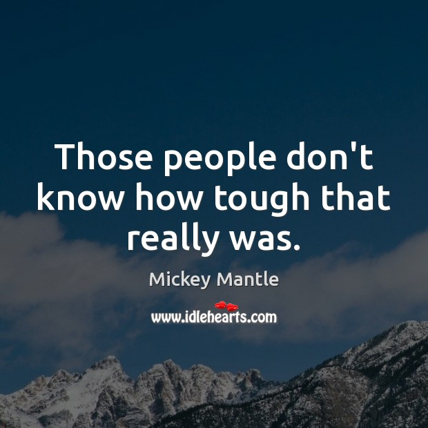 Those people don't know how tough that really was. Mickey Mantle Picture Quote