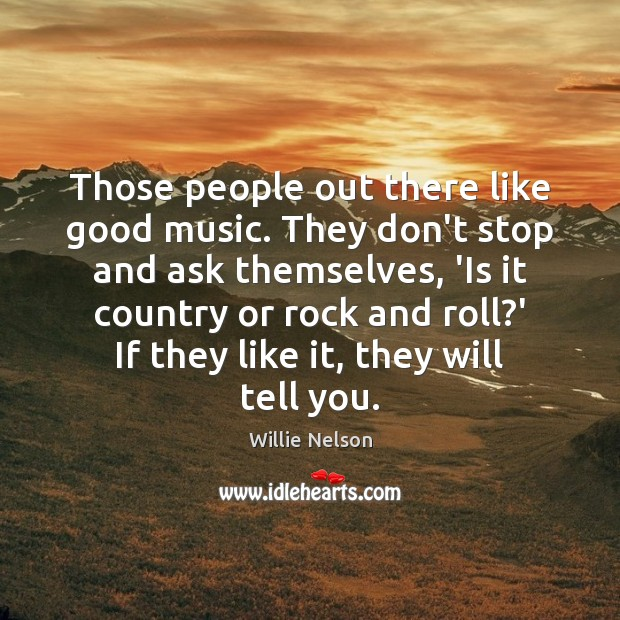 Those people out there like good music. They don't stop and ask Image