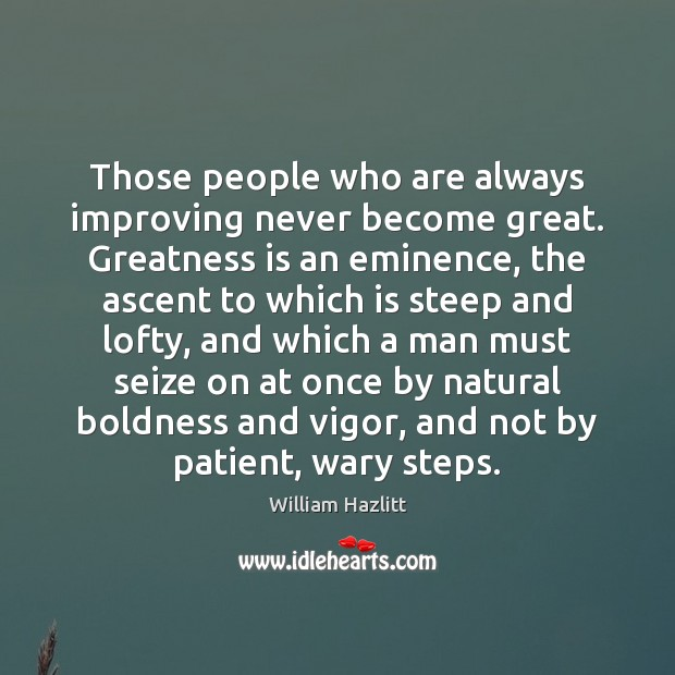 Those people who are always improving never become great. Greatness is an Boldness Quotes Image