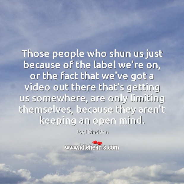 Those people who shun us just because of the label we're on, Joel Madden Picture Quote