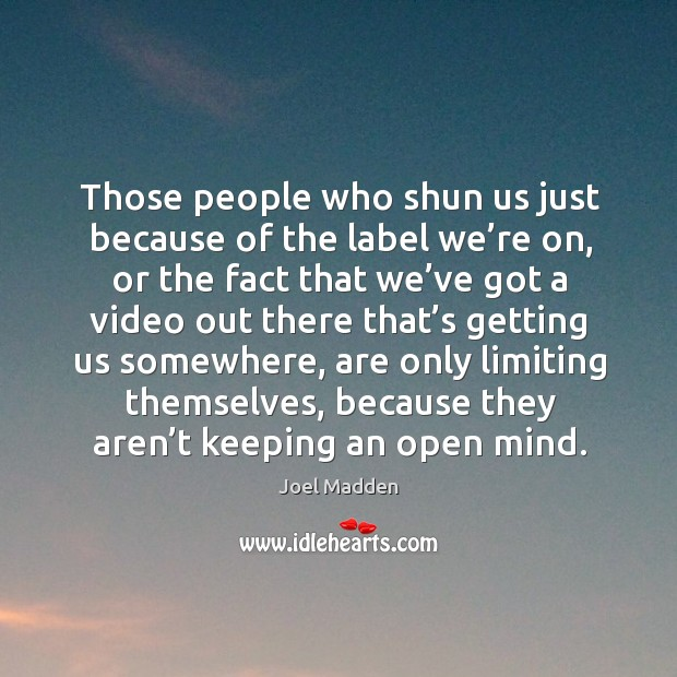 Those people who shun us just because of the label we're on Joel Madden Picture Quote