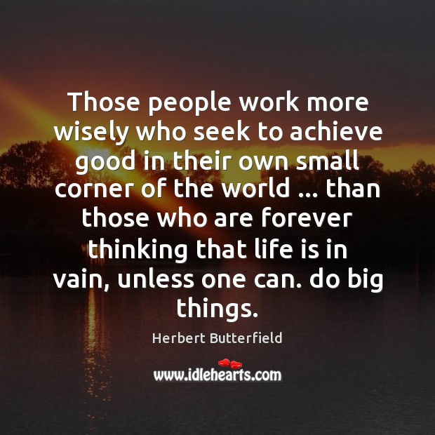Those people work more wisely who seek to achieve good in their Herbert Butterfield Picture Quote