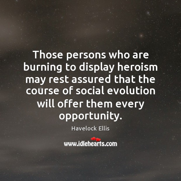 Those persons who are burning to display heroism may rest assured that Havelock Ellis Picture Quote