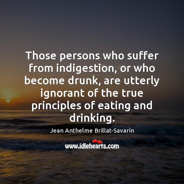 Image, Those persons who suffer from indigestion, or who become drunk, are utterly