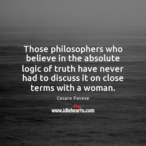Those philosophers who believe in the absolute logic of truth have never Cesare Pavese Picture Quote