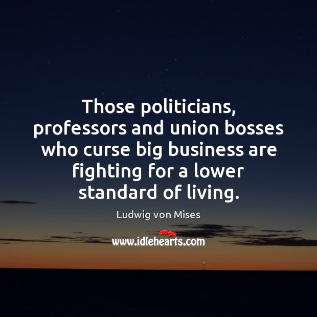 Those politicians, professors and union bosses who curse big business are fighting Ludwig von Mises Picture Quote
