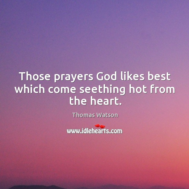 Those prayers God likes best which come seething hot from the heart. Thomas Watson Picture Quote