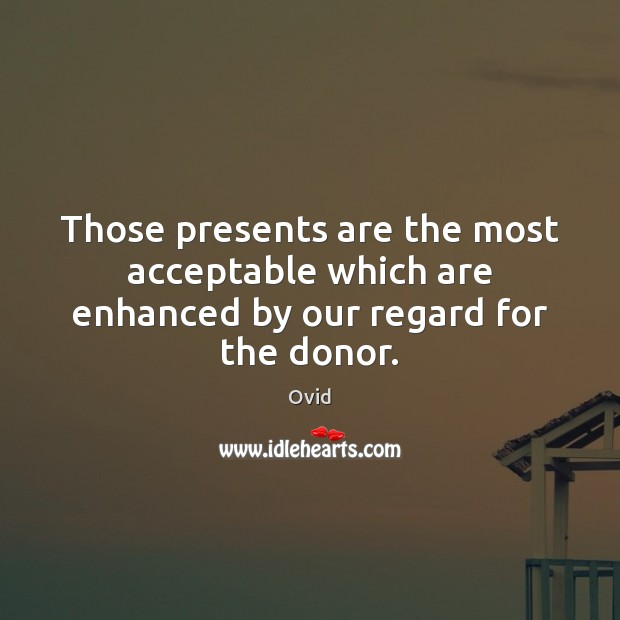 Those presents are the most acceptable which are enhanced by our regard for the donor. Image
