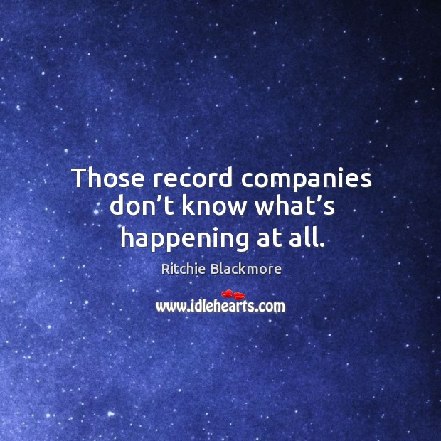Those record companies don't know what's happening at all. Ritchie Blackmore Picture Quote