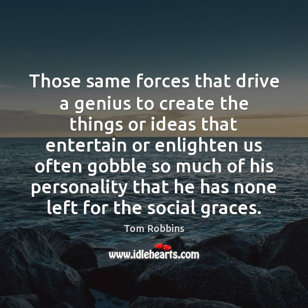 Image, Those same forces that drive a genius to create the things or