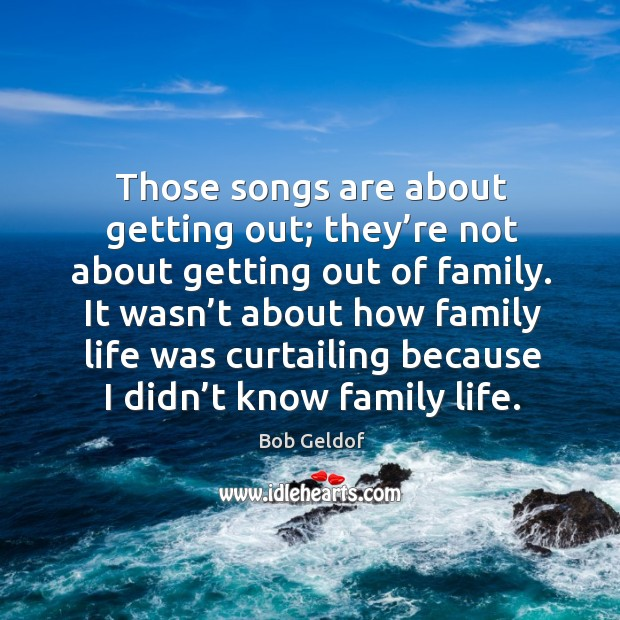 Those songs are about getting out; they're not about getting out of family. Bob Geldof Picture Quote