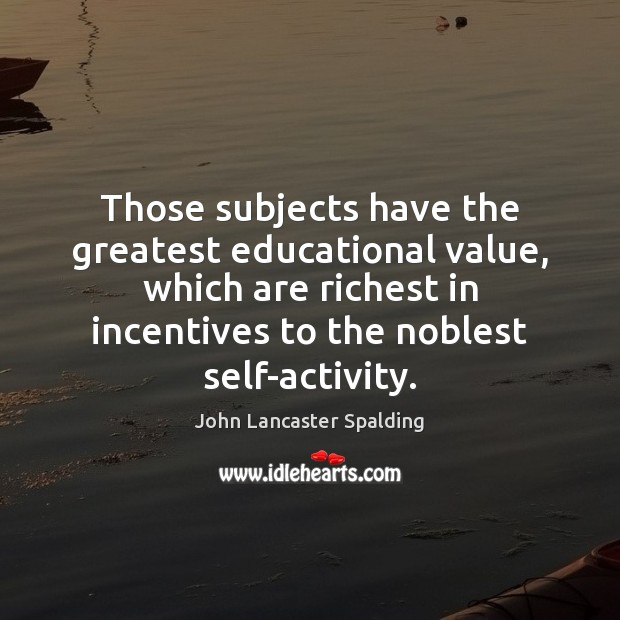 Those subjects have the greatest educational value, which are richest in incentives John Lancaster Spalding Picture Quote