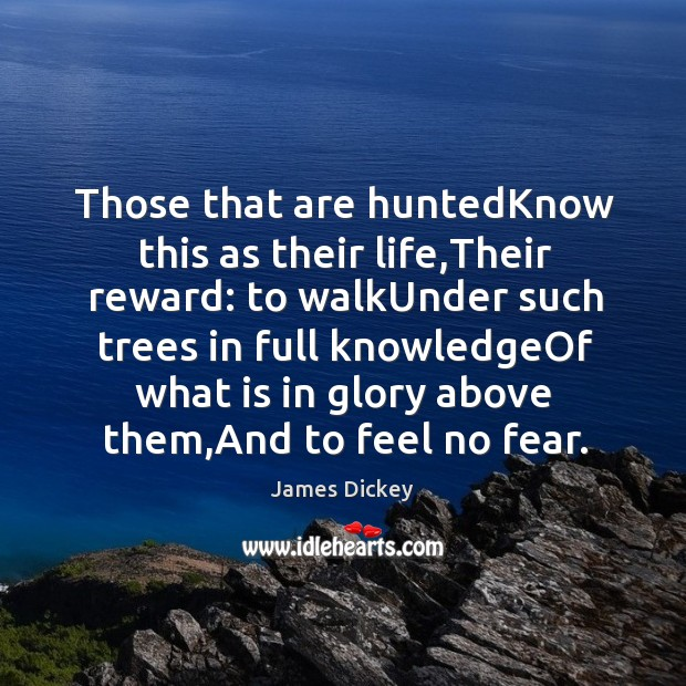 Those that are huntedKnow this as their life,Their reward: to walkUnder James Dickey Picture Quote