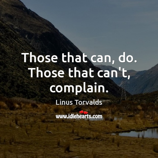 Those that can, do. Those that can't, complain. Linus Torvalds Picture Quote
