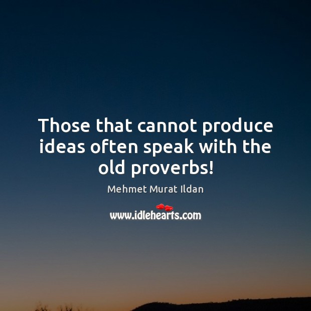 Image, Those that cannot produce ideas often speak with the old proverbs!