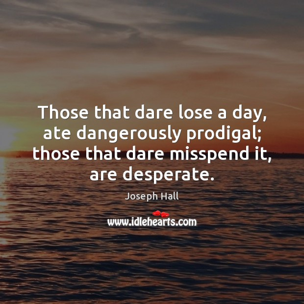 Those that dare lose a day, ate dangerously prodigal; those that dare Joseph Hall Picture Quote