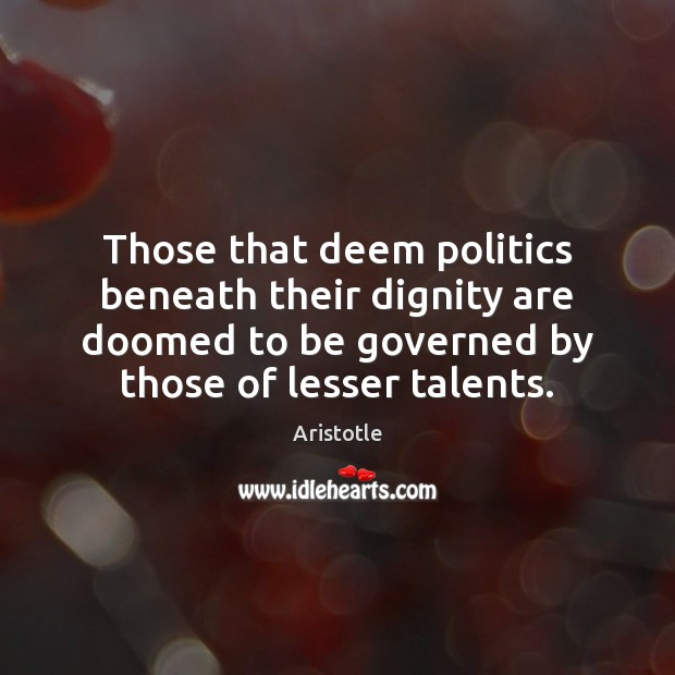 Image, Those that deem politics beneath their dignity are doomed to be governed