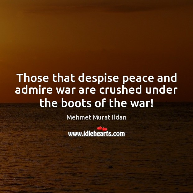Image, Those that despise peace and admire war are crushed under the boots of the war!
