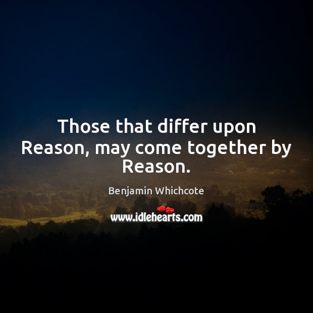 Those that differ upon Reason, may come together by Reason. Benjamin Whichcote Picture Quote