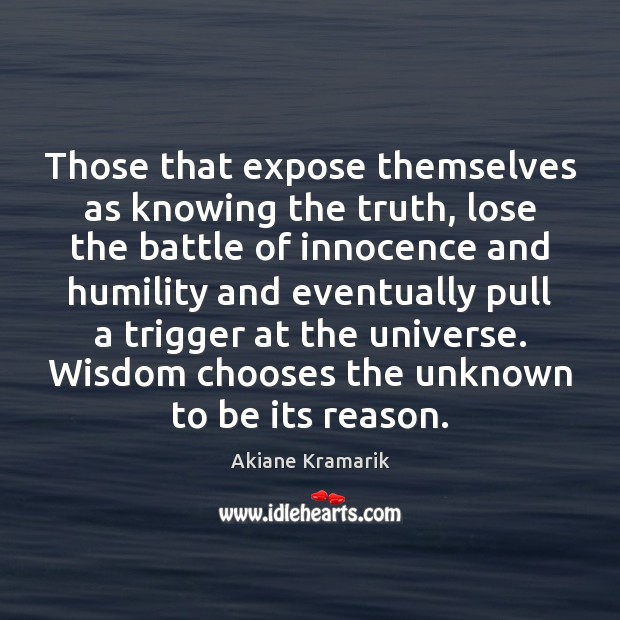 Those that expose themselves as knowing the truth, lose the battle of Image