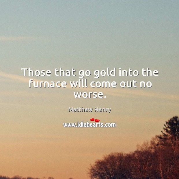 Those that go gold into the furnace will come out no worse. Image