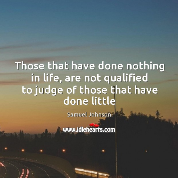 Image, Those that have done nothing in life, are not qualified to judge