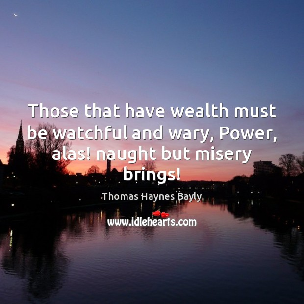 Those that have wealth must be watchful and wary, Power, alas! naught but misery brings! Image