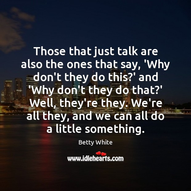 Those that just talk are also the ones that say, 'Why don't Betty White Picture Quote