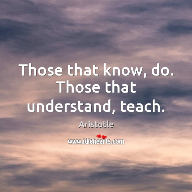 Image, Those that know, do. Those that understand, teach.