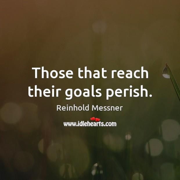 Image, Those that reach their goals perish.