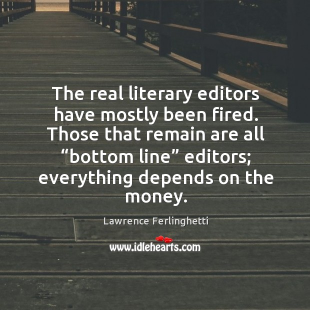 """Those that remain are all """"bottom line"""" editors; everything depends on the money. Lawrence Ferlinghetti Picture Quote"""