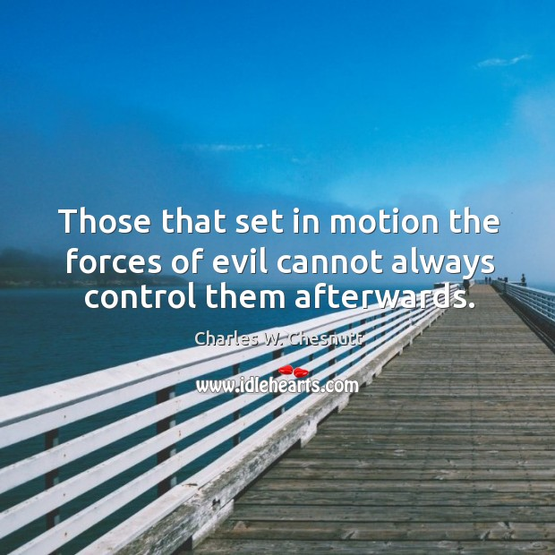 Those that set in motion the forces of evil cannot always control them afterwards. Image