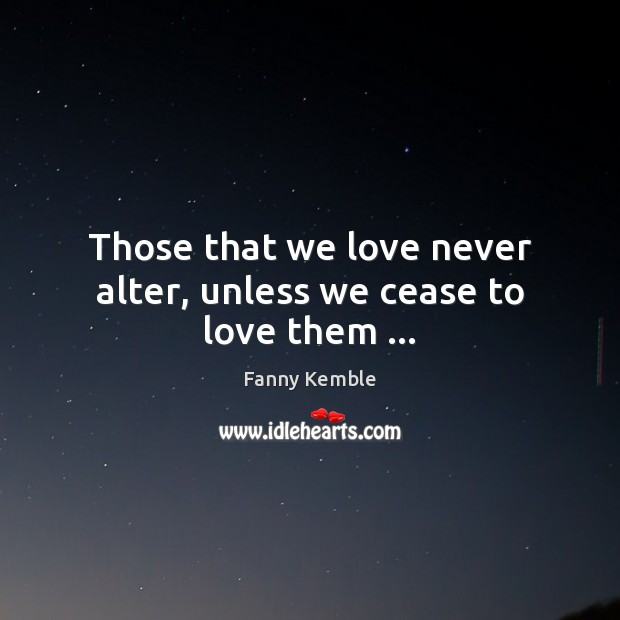 Image, Those that we love never alter, unless we cease to love them …